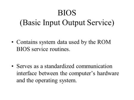 BIOS (Basic Input Output Service) Contains system data used by the ROM BIOS service routines. Serves as a standardized communication interface between.