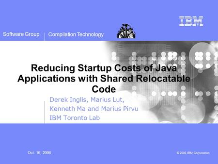 Compilation Technology Oct. 16, 2006 © 2006 IBM Corporation Software Group Reducing Startup Costs of Java Applications with Shared Relocatable Code Derek.