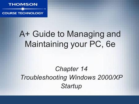 A+ Guide to Managing and Maintaining your PC, 6e Chapter 14 Troubleshooting Windows 2000/XP Startup.