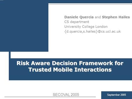 Risk Aware Decision Framework for Trusted Mobile Interactions September 2005 Daniele Quercia and Stephen Hailes CS department University College London.
