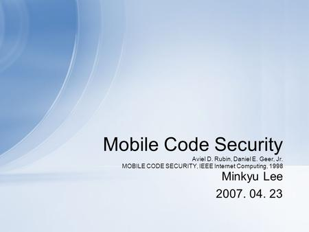 Mobile Code Security Aviel D. Rubin, Daniel E. Geer, Jr. MOBILE CODE SECURITY, IEEE Internet Computing, 1998 Minkyu Lee 2007. 04. 23.