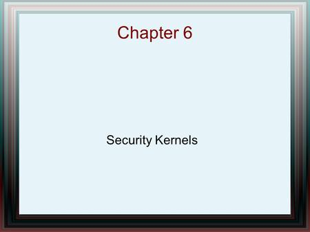 Chapter 6 Security Kernels. Chapter Overview Description Secure Communications Processor (Scomp) – Architecture – Hardware – Trusted Operating Program.