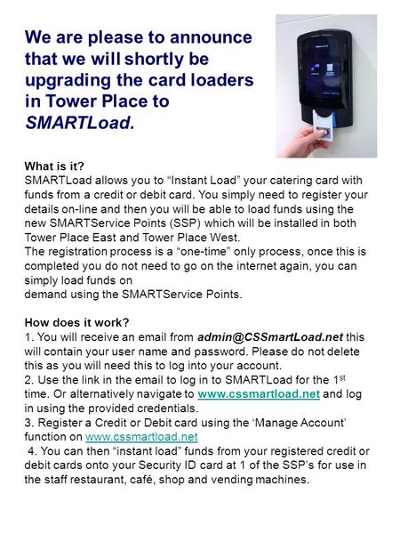 "What is it? SMARTLoad allows you to ""Instant Load"" your catering card with funds from a credit or debit card. You simply need to register your details."