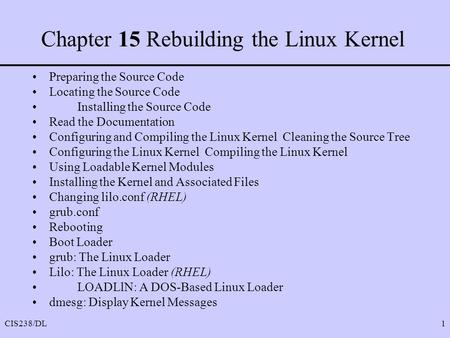 CIS238/DL1 Chapter 15 Rebuilding the Linux Kernel Preparing the Source Code Locating the Source Code Installing the Source Code Read the Documentation.