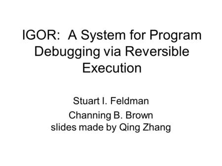 IGOR: A System for Program Debugging via Reversible Execution Stuart I. Feldman Channing B. Brown slides made by Qing Zhang.