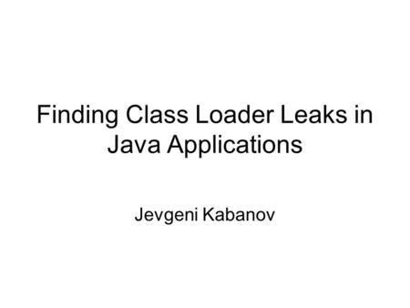 Finding Class Loader Leaks in Java Applications Jevgeni Kabanov.