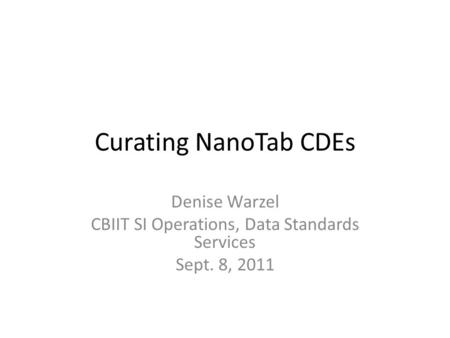 Curating NanoTab CDEs Denise Warzel CBIIT SI Operations, Data Standards Services Sept. 8, 2011.