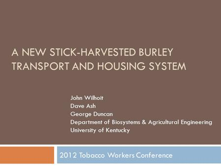 A NEW STICK-HARVESTED BURLEY TRANSPORT AND HOUSING SYSTEM 2012 Tobacco Workers Conference John Wilhoit Dave Ash George Duncan Department of Biosystems.