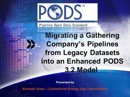 Migrating a Gathering Company's Pipelines from Legacy Datasets into an Enhanced PODS 3.2 Model Presented by Kenneth Greer – CenterPoint Energy Gas Transmission.