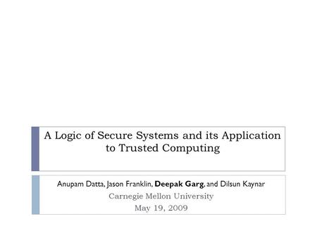 A Logic of Secure Systems and its Application to Trusted Computing Anupam Datta, Jason Franklin, Deepak Garg, and Dilsun Kaynar Carnegie Mellon University.