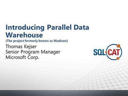 Thomas Kejser Senior Program Manager Microsoft Corp. Introducing Parallel Data Warehouse (The project formerly known as Madison)