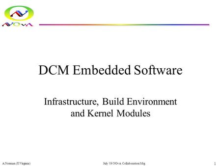 DCM Embedded Software Infrastructure, Build Environment and Kernel Modules A.Norman (U.Virginia) 1 July '09 NOvA Collaboration Mtg.