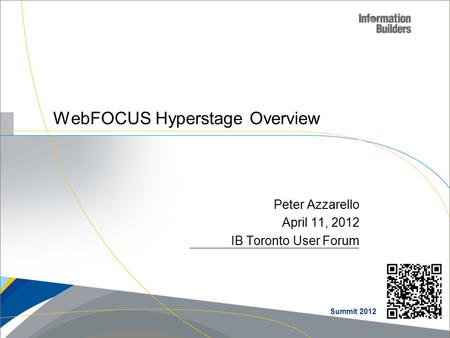 Peter Azzarello April 11, 2012 IB Toronto User Forum WebFOCUS Hyperstage Overview Summit 2012.
