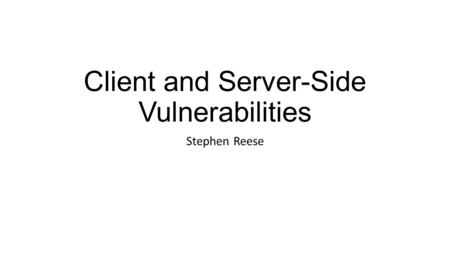 Client and Server-Side Vulnerabilities Stephen Reese.
