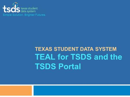TEXAS STUDENT DATA SYSTEM TEAL for TSDS and the TSDS Portal Simple Solution. Brighter Futures.