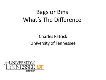 Bags or Bins What's The Difference Charles Patrick University of Tennessee.