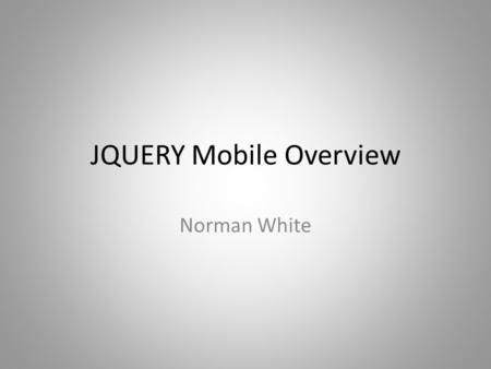 JQUERY Mobile Overview Norman White. What is JQUERY Mobile? jQuery Mobile is a touch-friendly UI framework built on jQuery Core that works across all.