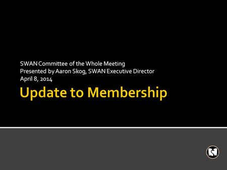 SWAN Committee of the Whole Meeting Presented by Aaron Skog, SWAN Executive Director April 8, 2014.