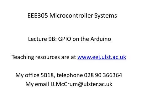 EEE305 Microcontroller Systems Lecture 9B: GPIO on the Arduino Teaching resources are at www.eej.ulst.ac.ukwww.eej.ulst.ac.uk My office 5B18, telephone.