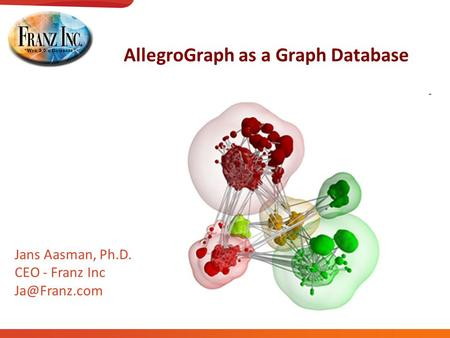 AllegroGraph as a Graph Database Jans Aasman, Ph.D. CEO - Franz Inc