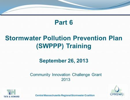 Central Massachusetts Regional Stormwater Coalition Part 6 Stormwater Pollution Prevention Plan (SWPPP) Training September 26, 2013 Community Innovation.