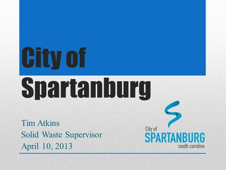City of Spartanburg Tim Atkins Solid Waste Supervisor April 10, 2013.