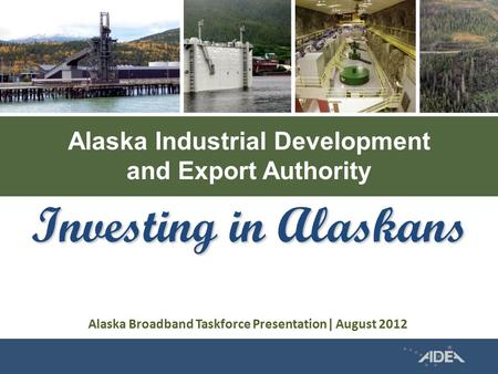 Alaska Industrial Development and Export Authority Investing in Alaskans Alaska Broadband Taskforce Presentation| August 2012.