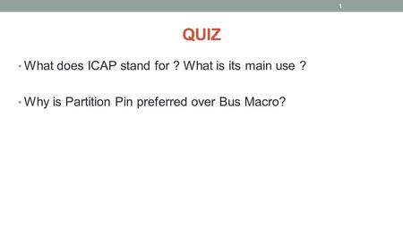 QUIZ What does ICAP stand for ? What is its main use ? Why is Partition Pin preferred over Bus Macro? 1.