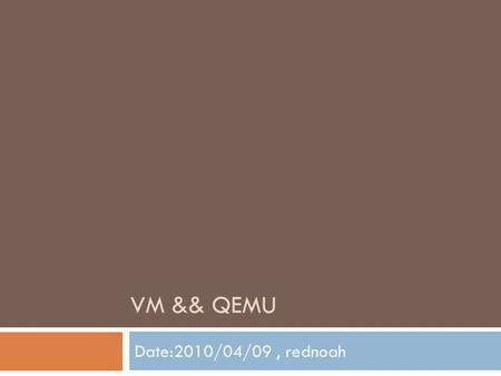 VM && QEMU Date:2010/04/09, rednoah. Outline  Introduction to Virtual <strong>Machine</strong>  VM Overview  Interpretation  Binary <strong>Translation</strong>  Process VM  Introduction.