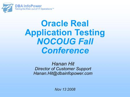 Taking the Risk out of IT Operations™ DBA InfoPower Oracle Real Application Testing NOCOUG Fall Conference Hanan Hit Director of Customer Support