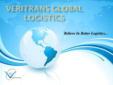 Believe In Better Logistics.... OUR VISION  is to provide excellent quality and creative services in both domestic & international market. 