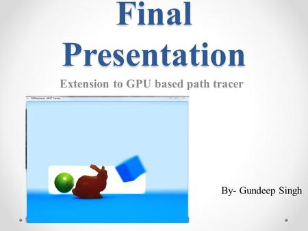 Final Presentation Extension to GPU based path tracer By- Gundeep Singh.