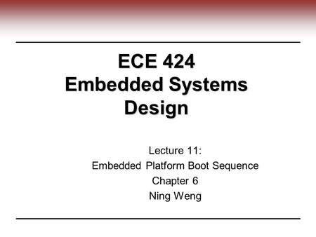 ECE 424 Embedded Systems Design Lecture 11: Embedded Platform Boot Sequence Chapter 6 Ning Weng.