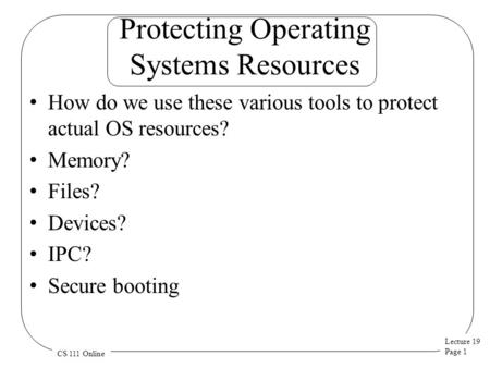 Lecture 19 Page 1 CS 111 Online Protecting Operating Systems Resources How do we use these various tools to protect actual OS resources? Memory? Files?