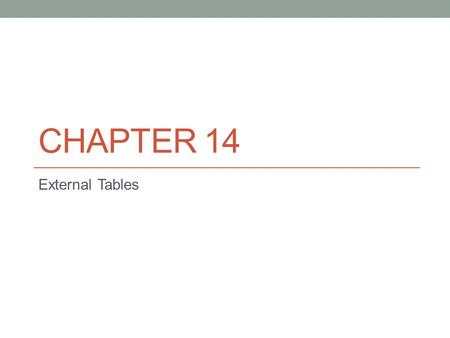 CHAPTER 14 External Tables. External Table Features An external table allows you to create a database table object that uses as its source an operating.