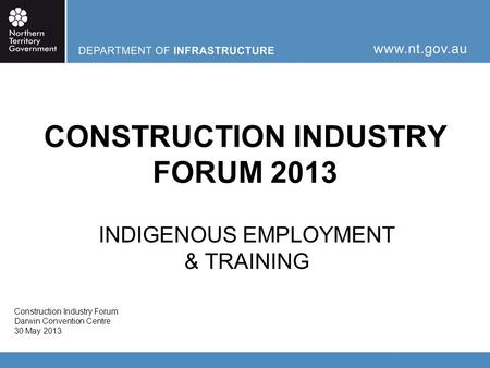 CONSTRUCTION INDUSTRY FORUM 2013 INDIGENOUS EMPLOYMENT & TRAINING Construction Industry Forum Darwin Convention Centre 30 May 2013.