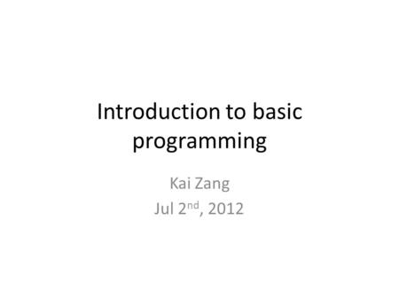 Introduction to basic programming Kai Zang Jul 2 nd, 2012.