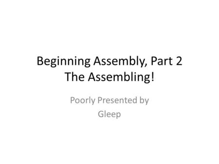 Beginning Assembly, Part 2 The Assembling! Poorly Presented by Gleep.