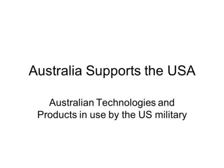 Australia Supports the USA Australian Technologies and Products in use by the US military.