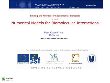 Petr Kuzmič, Ph.D. BioKin, Ltd. WATERTOWN, MASSACHUSETTS, U.S.A. Binding and Kinetics for Experimental Biologists Lecture 1 Numerical Models for Biomolecular.