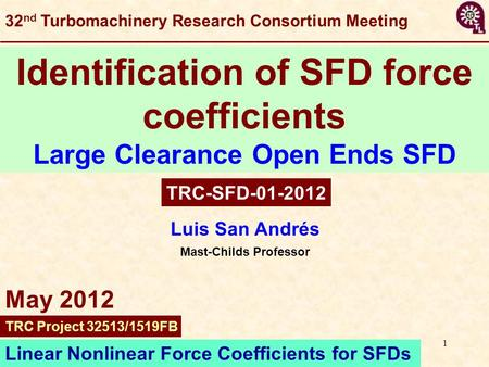 1 Luis San Andrés Mast-Childs Professor Identification of SFD force coefficients Large Clearance Open Ends SFD TRC-SFD-01-2012 Linear Nonlinear Force Coefficients.