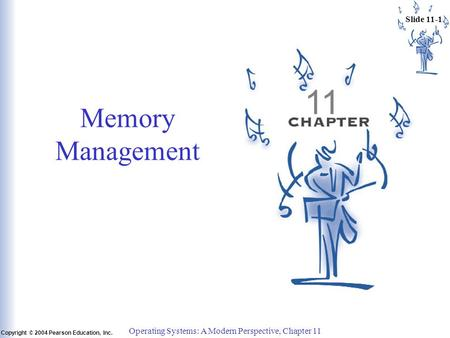 Slide 11-1 Copyright © 2004 Pearson Education, Inc. Operating Systems: A Modern Perspective, Chapter 11 11 Memory Management.