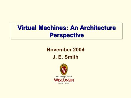 November 2004 J. E. Smith Virtual <strong>Machines</strong>: An Architecture Perspective.