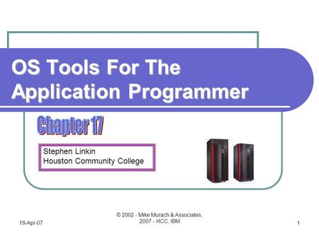 Stephen Linkin Houston Community College 19-Apr-07 © 2002 - Mike Murach & Associates, 2007 - HCC, IBM 1 OS Tools For The Application Programmer.