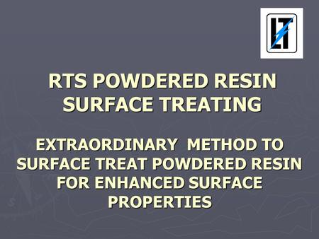 RTS POWDERED RESIN SURFACE TREATING EXTRAORDINARY METHOD TO SURFACE TREAT POWDERED RESIN FOR ENHANCED SURFACE PROPERTIES RTS POWDERED RESIN SURFACE TREATING.