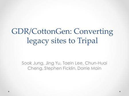GDR/CottonGen: Converting legacy sites to Tripal Sook Jung, Jing Yu, Taein Lee, Chun-Huai Cheng, Stephen Ficklin, Dorrie Main.