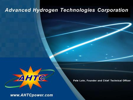 Advanced Hydrogen Technologies Corporation www.AHTCpower.com Pete Lohr, Founder and Chief Technical Officer.
