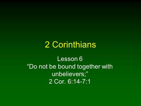 "2 Corinthians Lesson 6 ""Do not be bound together with unbelievers;"" 2 Cor. 6:14-7:1."