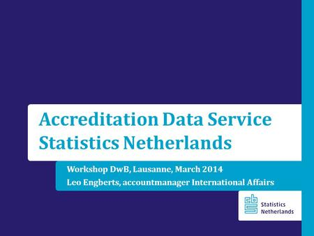 Workshop DwB, Lausanne, March 2014 Leo Engberts, accountmanager International Affairs Accreditation Data Service Statistics Netherlands.