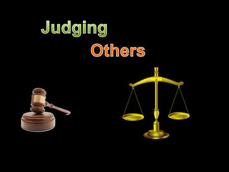 1. Judge not, that ye be not judged. 2. For with what judgment ye judge, ye shall be judged: and with what measure ye mete, it shall be measured to you.